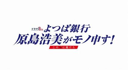 ドラマBiz よつば銀行 原島浩美がモノ申す!~この女に賭けろ~