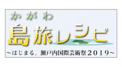 かがわ島旅レシピ ~はじまる、瀬戸内国際芸術祭2019~
